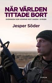 När världen tittade bort: Svensken som kämpar mot Daesh i Syrien