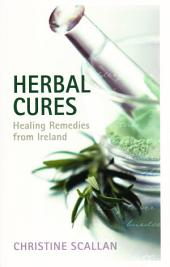 Herbal Cures – Healing Remedies from Ireland: A Simple Guide to Health-Giving Herbs and How to Use Them