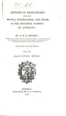 Historical Researches Into the Politics  Intercourse  and Trade of the Principal Nations of Antiquity  Indians