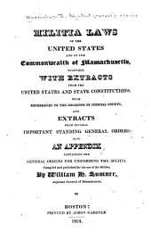 Militia Laws of the United States and of the Commonwealth of Massachusetts: Together with Extracts from the United States and State Constitutions, with References to the Decisions of Judicial Courts, and Extracts from Several Important Standing General Orders : Also an Appendix Containing the General Orders for Uniforming the Militia