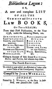 Bibliotheca legum: or, A new and compleat list of all the common and statute law books, of this realm ... The fourth edition. To which is now added, an alphabetical index; also a new table of cotemporary [sic] reporters