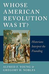 Whose American Revolution Was It?: Historians Interpret the Founding
