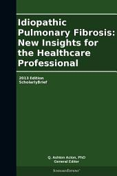 Idiopathic Pulmonary Fibrosis: New Insights for the Healthcare Professional: 2013 Edition: ScholarlyBrief