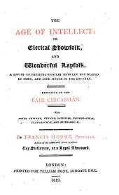 The Age of Intellect, Or Clerical Showfolk and Wonderful Layfolk. A Series of Poetical Epistles, Etc
