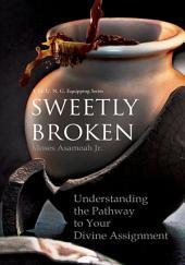 SWEETLY BROKEN: Understanding the Pathway to Your Divine Assignment