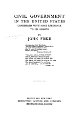 The Miscellaneous Writings of John Fiske, with Many Portraits of Illustrious Philosophers, Scientists, and Other Men of Note: Civil government in the United States