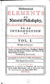Mathematical Elements of Natural Philosophy, Confirm'd by Experiments, Or, An Introduction to Sir Isaac Newton's Philosophy: Volume 1