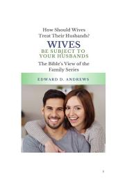WIVES BE SUBJECT TO YOUR HUSBANDS: How Should Wives Treat Their Husbands?