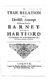 A True Relation of a Devilish Attempt to Fire the Town of Barnet in the County of Hartford, on Thursday the 16th of this Instant October 1679: In a Letter to a Friend in London
