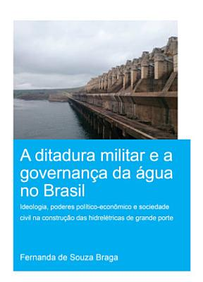 A Ditadura Militar e a Governan  a da   gua no Brasil  The Military Dictatorship and Water Governance in Brazil  PDF