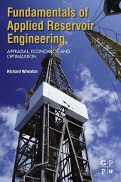 Fundamentals of Applied Reservoir Engineering: Appraisal, Economics and Optimization