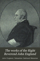 The Works of the Right Reverend John England: First Bishop of Charleston, Volume 1