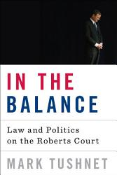In The Balance Law And Politics On The Roberts Court Book PDF