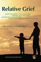 Relative Grief: Parents and children, sisters and brothers, husbands, wives and partners, grandparents and grandchildren talk about their experience of death and grieving