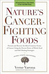 Nature's Cancer-Fighting Foods: Prevent and Reverse the Most Common Forms of Cancer Using the Proven Power of Wh ole Food and Self-Healing Strategies