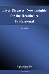 Liver Diseases: New Insights for the Healthcare Professional: 2013 Edition