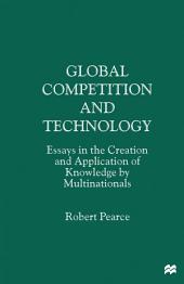 Global Competition and Technology: Essays in the Creation and Application of Knowledge by Multinationals