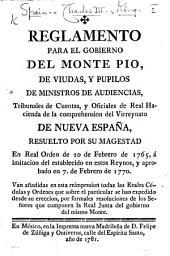 Reglamento para el govierno del Monte Pio, de viudas y pupilos de ministros de audencias ... de la comprehension del virreynato de Nueva España resuelto por su magestad en Real Orden de veinte de Febrero de 1765 ... y aprobado en 7 de Febrero de 1770
