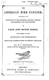 The American Bird Fancier: Considered with Reference to the Breeding, Rearing, Feeding, Management, and Peculiarities of Cage and House Birds; with Remarks on Their Diseases and Remedies ...