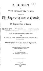 A Digest of the Reported Cases Determined in the Superior Courts of Ontario and the Supreme Court of Canada : Contained in Volumes 45-46 Queen's Bench, 27-29 Chancery, 1-4 Ontario Reports, 31-32 Common Pleas, 5-8 Appeal Reports, 8-9 Practice Reports, 3-7 Supreme Court Reports, 1 Hodgins' Election Cases : Being a Continuation of Robinson and Joseph's Digest : with a Table of Cases Affirmed, Reversed, Or Specially Considered