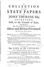 A collection of the state papers of John Thurloe, Esq., secretary, first, to the Council of State, and afterwards to the two protectors, Oliver and Richard Cromwell: in seven volumes : containing authentic memorials of the English affairs from the year 1638, to the restoration of King Charles II., ... the whole digested into an exact order of time, to which is prefixed the life of Mr. Thurloe, with a complete index to each volume. Containing papers from the year MDCXXXVIII to MDCLIII, Volume 1