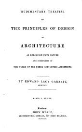 Rudimentary Treatise on the Principles of Design in Architecture as Deducible from Nature and Exemplified in the Works of the Greek and Gothic Architects by Edward Lacy Garbett