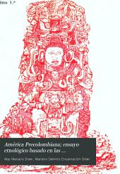 América precolombiana: ensayo etnológico basado en las investigaciones arqueológicas y etnográficas de las tradiciones, monumentos y antigüedades de América indígena