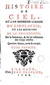 Histoire du ciel, où l'on recherche l'origine de l'idolatrie, et les méprises de la philosophie, sur la formation, et sur les influences des Corps célestes....