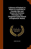 A History of England  in Which It Is Intended to Consider Men and Events on Christian Principles  by a Clergyman of the Church of England  H  Walter  PDF