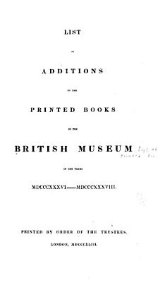 List of Additions to the Printed Books in the British Museum in the Years MDCCCXXXVI MDCCCXXXVIII  PDF