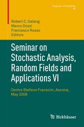 Seminar on Stochastic Analysis, Random Fields and Applications VI: Centro Stefano Franscini, Ascona, May 2008