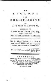 "An Apology for Christianity in a series of Letters addressed to Edward Gibbon, Esq., author of ""The Decline and Fall of the Roman Empire."" [With reference to the fifteenth and sixteenth chapters of that history.]"