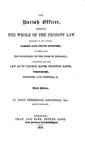 The parish officer: Comprising the whole of the present law relating to the several parish and union-officers, as well as of the guardians of the poor in England