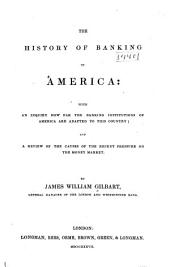 The History of Banking in America: With an Inquiry how Far the Banking Institutions of America are Adapted to this Country ; and a Review of the Cause of the Recent Pressure on the Money Market
