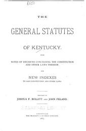 The general statutes of Kentucky: with notes of decisions concerning the Constitution and other laws thereof, and new indexes to said Constitution and other laws