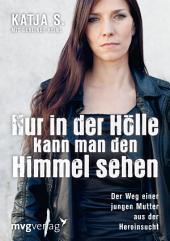 Nur in der Hölle kann man den Himmel sehen: Der Weg einer jungen Mutter aus der Heroinsucht