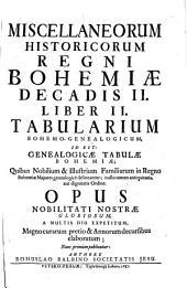 Miscellanea historica Regni Bohemiae: quibus natura Bohemicae telluris; prima gentis initia; districtuum singulorum descriptio; fundamenta regni; ducum et regum imperia; leges fundamentales, constitutiones, comitia, judicia; bella, paces, foedera; feuda, privilegia; monetae ratio; ...; origines iterum utriusque nobilitatis, tum edita a nobilitate illustra toga, sagoque facinora; civitatum fundationes, fortuna et status : item historia brevis temporum cum chronologico examine; aliaque ad notitiam veteris Bohemiae spectantia, indicantur, & summa fide, ac diligentia explicantur. Decas II. Liber II, Tabularium Bohemo-genealogicum, id est: Genealogiae tabulae Bohemiae; quibus nobilium & illustrium familiarum in Regno Bohemiae majores genealogice delineantur; nullo tamen antiquitatis, aut dignitatis ordine ; opus nobilitati nostrae gloriosum, a multis diu expetitum, ...