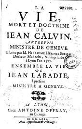 La Vie, mort et doctrine de Jean Calvin, autrefois ministre de Geneve, escrite par M. Hierosme Hermes Bolsec docteur medecin, & imprimée à Lyon l'an 1577 ensemble la vie de Jean Labadie, à présent ministre a Geneve