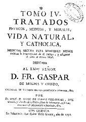 Tomo IV: Tratados physicos medicos y morales, vida natural y catholica, medicina segura para mantener menos enferma la organizacion del cuerpo ...