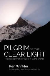 Pilgrim Clear Light: The Biography of Dr. Walter Evans-Wentz