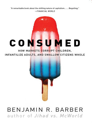 Consumed  How Markets Corrupt Children  Infantilize Adults  and Swallow Citizens Whole