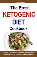 The Brutal Ketogenic Diet Cookbook  A Simple 5 Ingredient Ketogenic Diet Cookbook  Ketogenic Diet for Vegetarians and Diabetics PDF