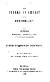 The Titles of Christ Viewed Prophetically. Being Lectures Delivered During Lent, 1857, at St. George's Bloomsbury. By Twelve Clergymen of the Church of England. With a Preface by the Lord Bishop of Carlisle