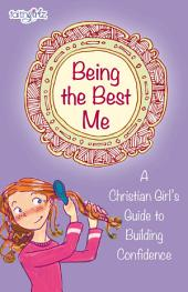 Being the Best Me: A Christian Girl's Guide to Building Confidence
