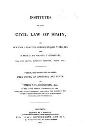 Institutes of the Civil Law of Spain ... The sixth edition, materially corrected. Madrid. 1805. Translated ... with notes, an appendix, and index, by Lewis F. C. Johnston. [With the notes of Joaquín María Palacios.]