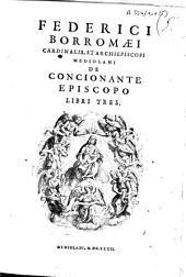 Federico Borromaei, cardinalis, et archiepiscopi Mediolani. De concionante episcopo. Libri tres