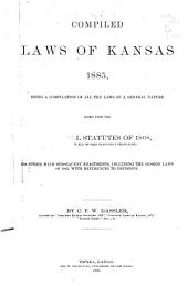 Compiled Laws of Kansas, 1885: Being a Compilation of All the Laws of a General Nature Based Upon the General Statutes of 1868 (embracing All of Said Statutes Unrepealed), Together with Subsequent Enactments, Including the Session Laws of 1885, with References to Decisions