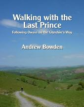 Walking with the Last Prince: Following Owain on the Glyndwr's Way