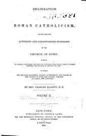Delineation of Roman Catholicism: drawn from the authentic and acknowledged standards of the Church of Rome: namely, her creeds, catechisms, decisions of councils, papal bulls, Roman Catholic writers, the records of history, etc., etc.: in which the peculiar doctrines, morals, government, and usages of the Church of Rome are stated, treated at large, and confuted, Volume 2