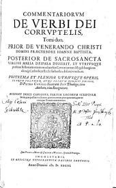 COMMENTARIORVM DE VERBI DEI CORRVPTELIS, Tomi duo: PRIOR DE VENERANDO CHRISTI DOMINI PRAECVRSORE IOANNE BAPTISTA, POSTERIOR DE SACROSANCTA VIRGINE MARIA DEIPARA DISSERIT, ET VTRIVSQVE personae historiam omnem aduersus Centuriatores Magdeburgicos aliosq[ue] Catholicae Ecclesiae hostes diserte vindicat. POSTREMA ET PLENIOR UTRIVSQVE OPERIS, IN VNVM VOLVMEN NVNC PRIMVM REDACTI EDITIO
